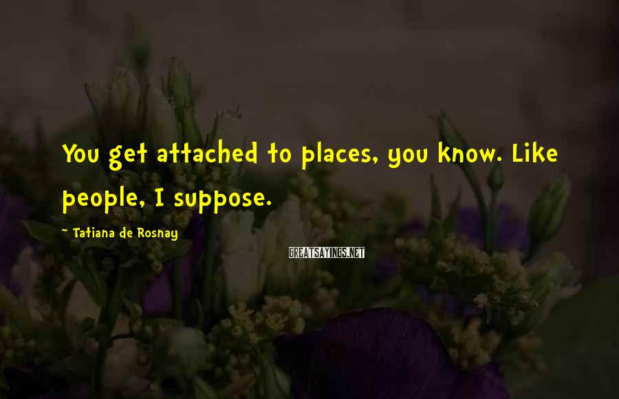 Tatiana De Rosnay Sayings: You get attached to places, you know. Like people, I suppose.