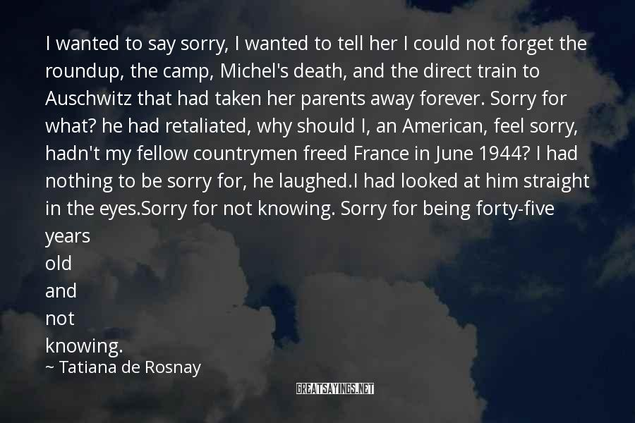 Tatiana De Rosnay Sayings: I wanted to say sorry, I wanted to tell her I could not forget the