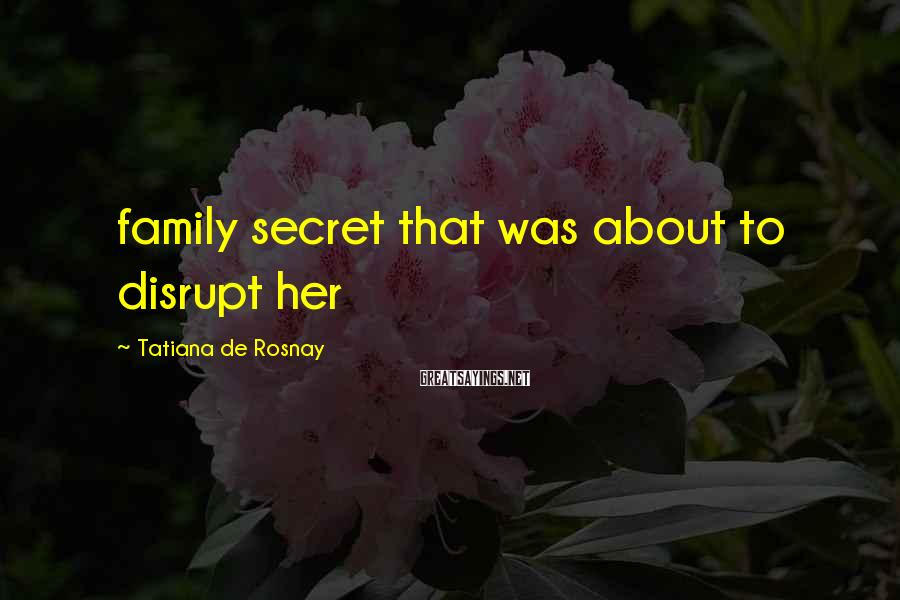 Tatiana De Rosnay Sayings: family secret that was about to disrupt her