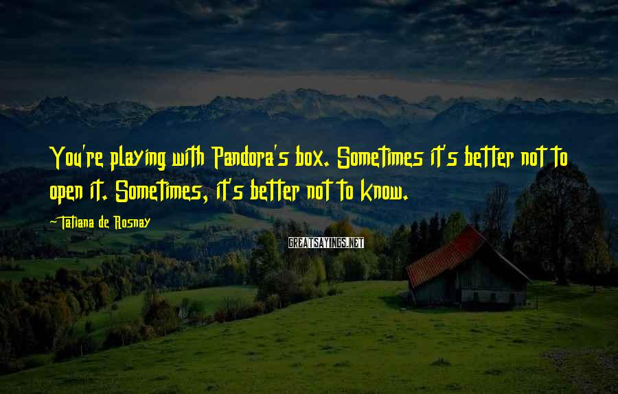 Tatiana De Rosnay Sayings: You're playing with Pandora's box. Sometimes it's better not to open it. Sometimes, it's better
