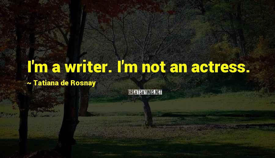 Tatiana De Rosnay Sayings: I'm a writer. I'm not an actress.