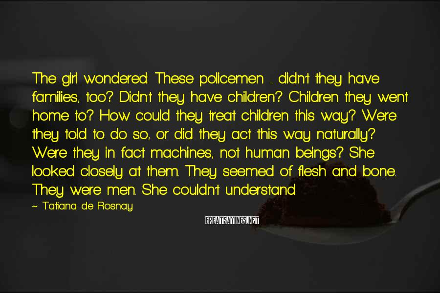 Tatiana De Rosnay Sayings: The girl wondered: These policemen ... didn't they have families, too? Didn't they have children?