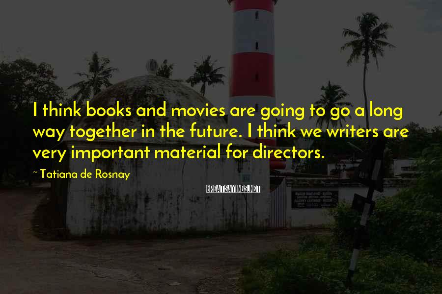 Tatiana De Rosnay Sayings: I think books and movies are going to go a long way together in the