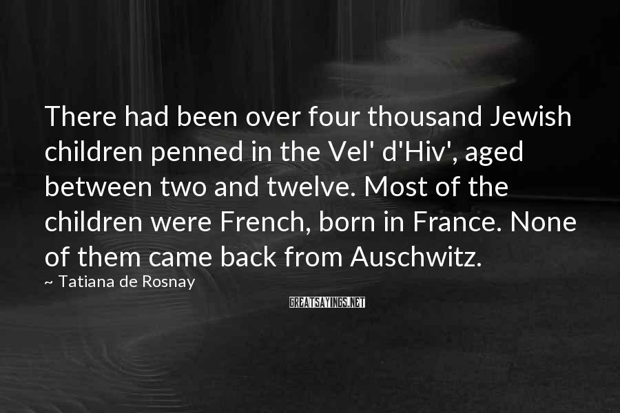 Tatiana De Rosnay Sayings: There had been over four thousand Jewish children penned in the Vel' d'Hiv', aged between