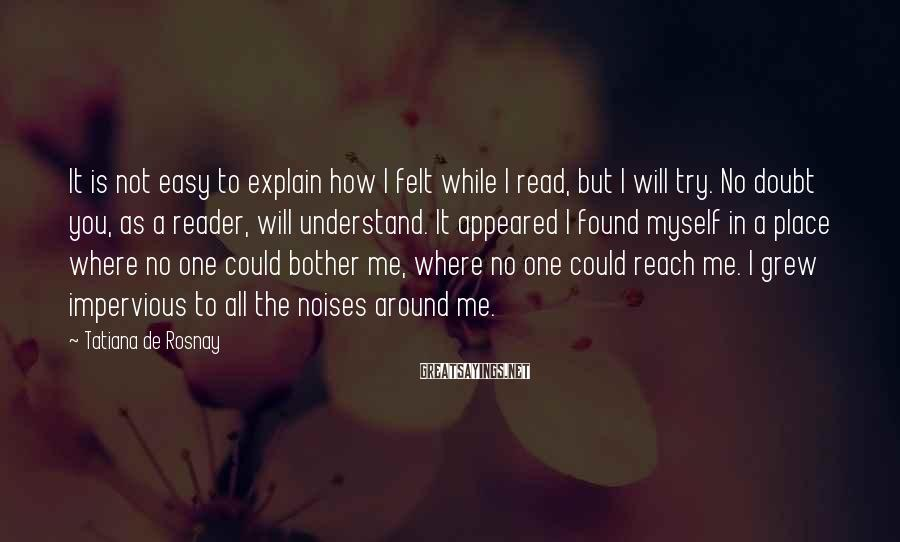 Tatiana De Rosnay Sayings: It is not easy to explain how I felt while I read, but I will