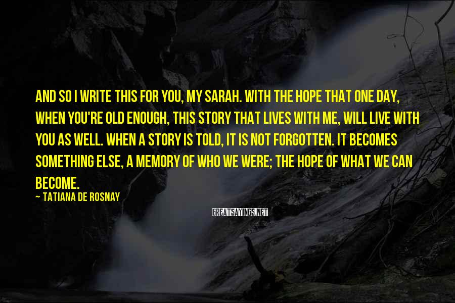 Tatiana De Rosnay Sayings: And so I write this for you, My Sarah. With the hope that one day,
