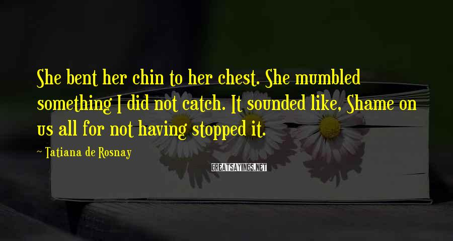 Tatiana De Rosnay Sayings: She bent her chin to her chest. She mumbled something I did not catch. It