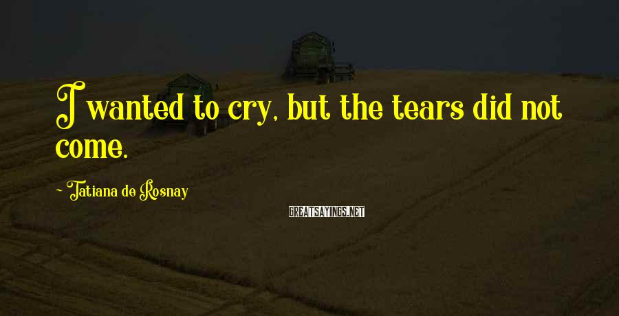 Tatiana De Rosnay Sayings: I wanted to cry, but the tears did not come.