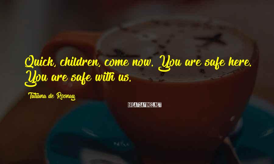 Tatiana De Rosnay Sayings: Quick, children, come now. You are safe here. You are safe with us.