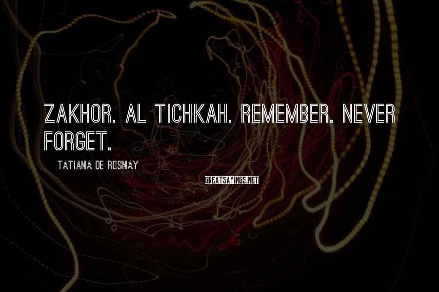 Tatiana De Rosnay Sayings: Zakhor. Al Tichkah. Remember. Never forget.