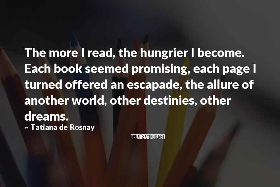 Tatiana De Rosnay Sayings: The more I read, the hungrier I become. Each book seemed promising, each page I