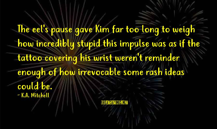 Tattoo Ideas And Sayings By K.A. Mitchell: The eel's pause gave Kim far too long to weigh how incredibly stupid this impulse