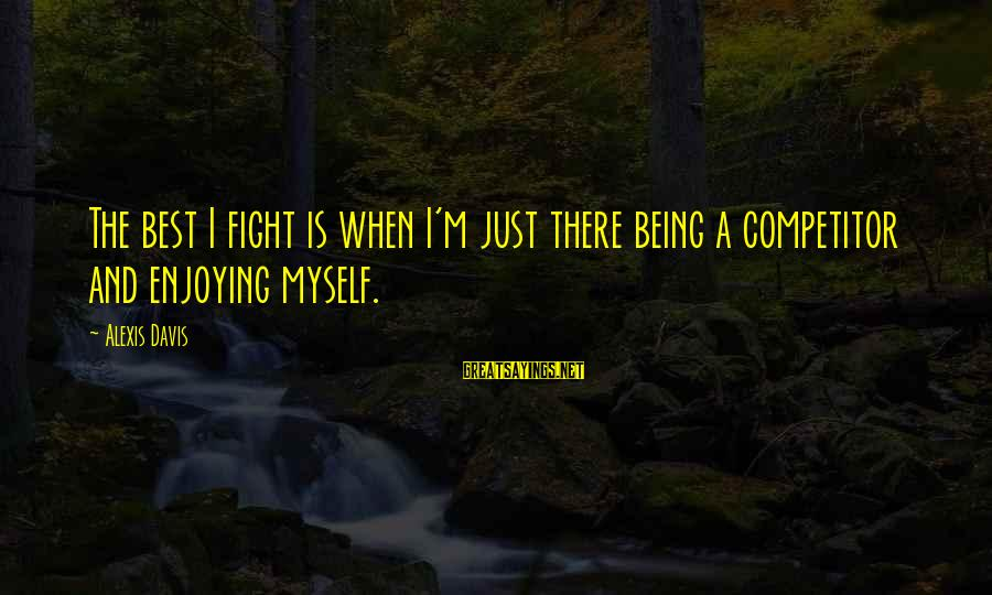 Tattvas Sayings By Alexis Davis: The best I fight is when I'm just there being a competitor and enjoying myself.