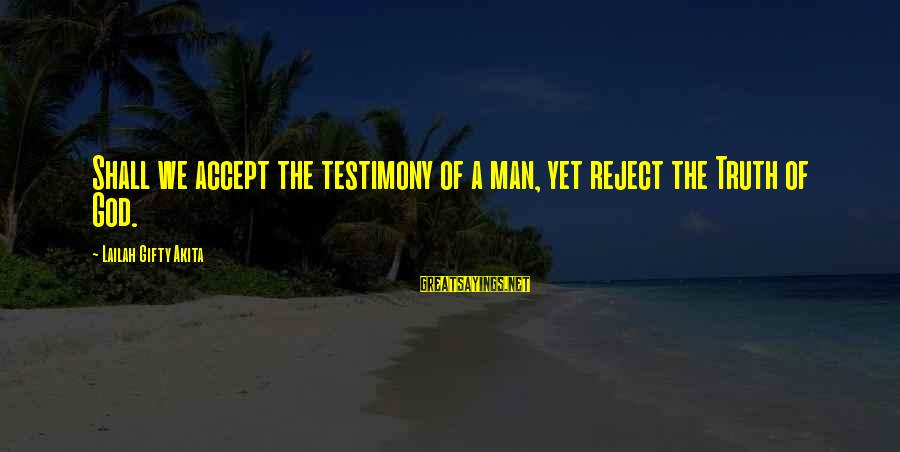 Tattvas Sayings By Lailah Gifty Akita: Shall we accept the testimony of a man, yet reject the Truth of God.