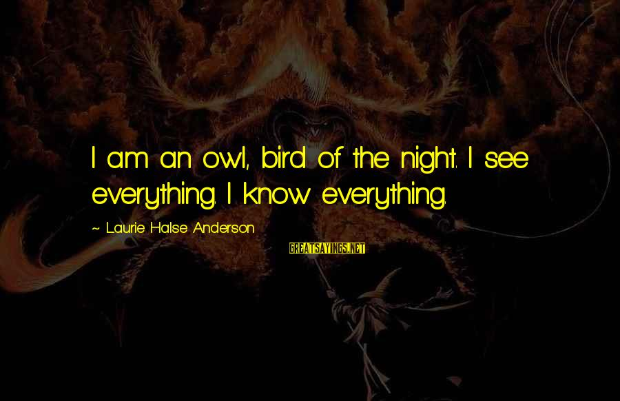 Tattvas Sayings By Laurie Halse Anderson: I am an owl, bird of the night. I see everything. I know everything.