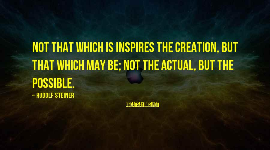 Tattvas Sayings By Rudolf Steiner: Not that which is inspires the creation, but that which may be; not the actual,