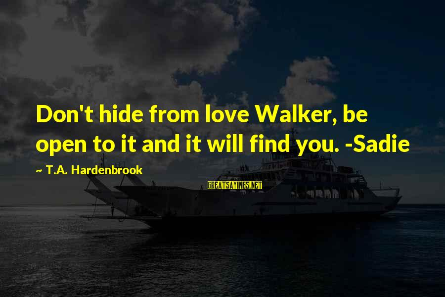 Tattvas Sayings By T.A. Hardenbrook: Don't hide from love Walker, be open to it and it will find you. -Sadie