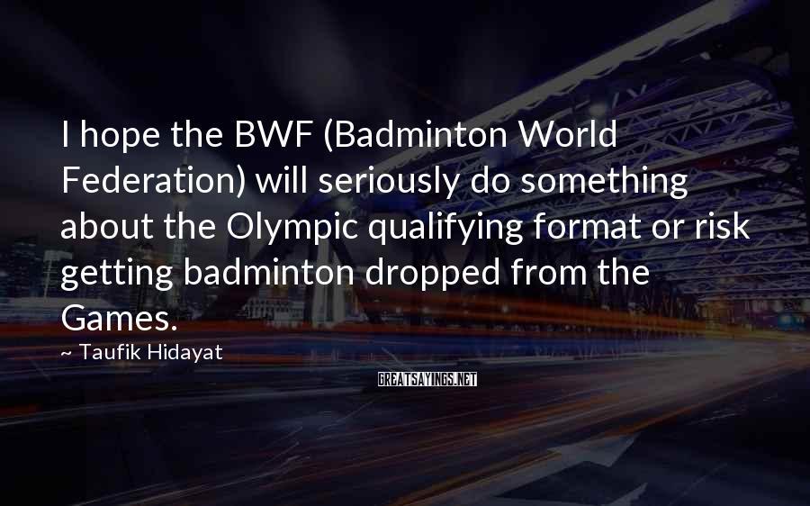 Taufik Hidayat Sayings: I hope the BWF (Badminton World Federation) will seriously do something about the Olympic qualifying