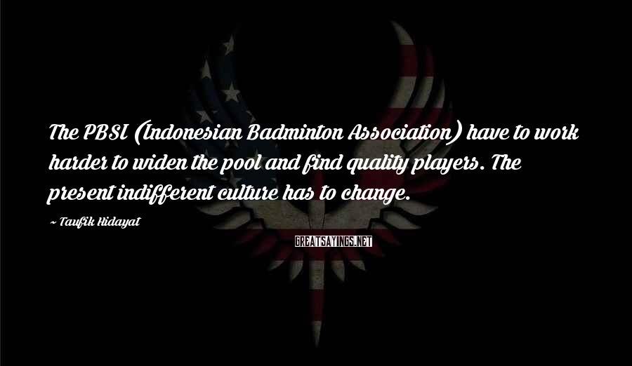 Taufik Hidayat Sayings: The PBSI (Indonesian Badminton Association) have to work harder to widen the pool and find