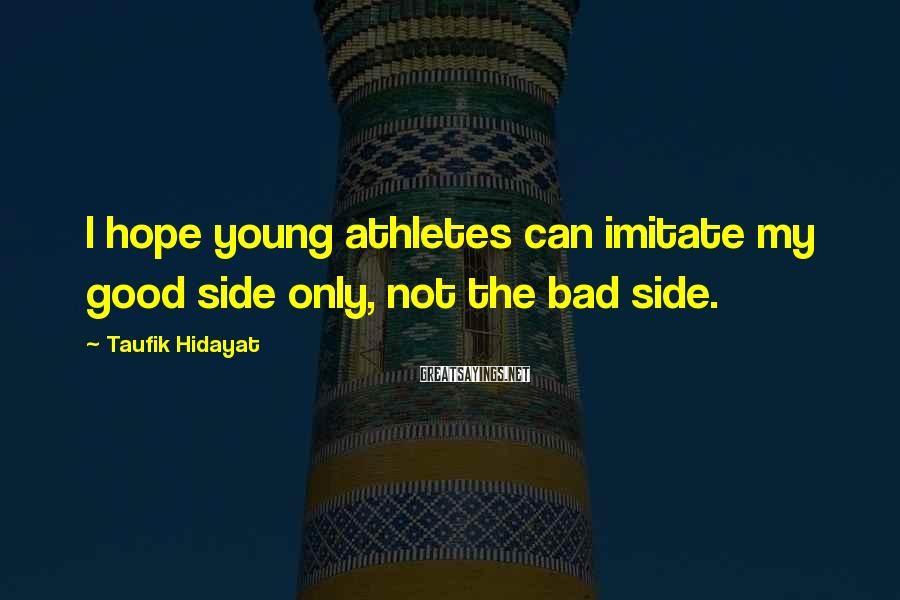 Taufik Hidayat Sayings: I hope young athletes can imitate my good side only, not the bad side.