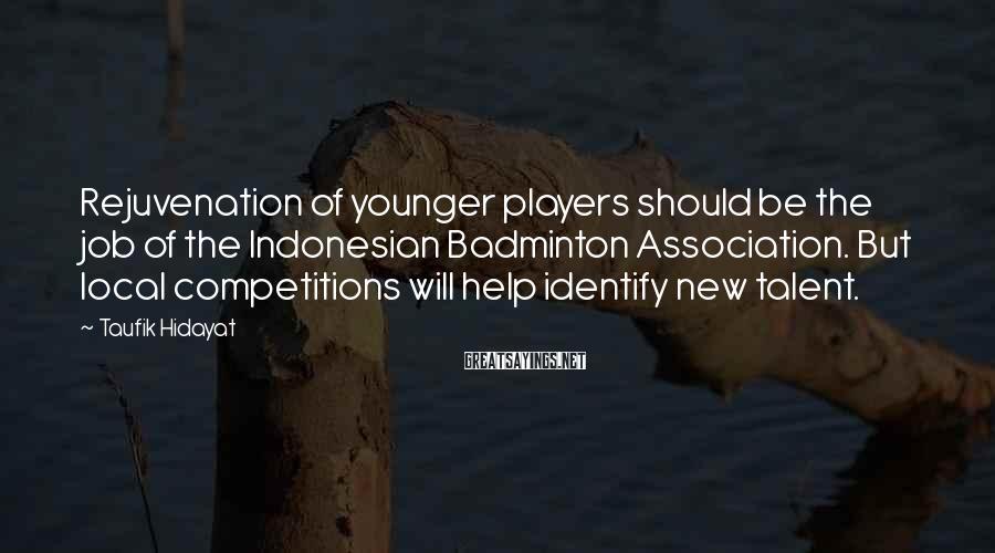 Taufik Hidayat Sayings: Rejuvenation of younger players should be the job of the Indonesian Badminton Association. But local
