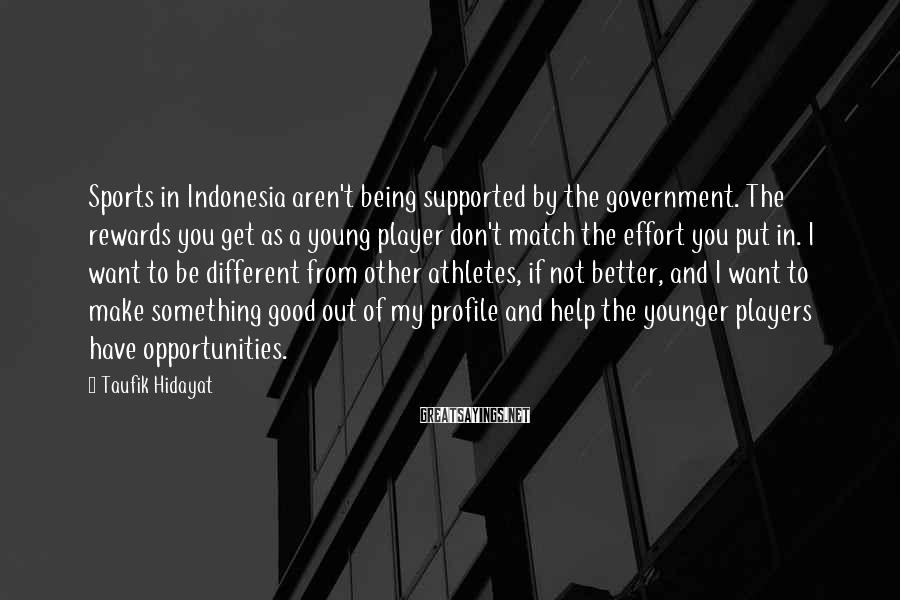 Taufik Hidayat Sayings: Sports in Indonesia aren't being supported by the government. The rewards you get as a
