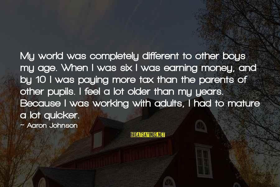Tax Paying Sayings By Aaron Johnson: My world was completely different to other boys my age. When I was six I