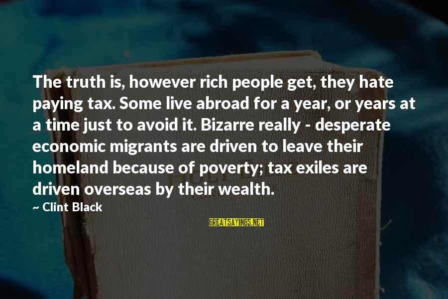 Tax Paying Sayings By Clint Black: The truth is, however rich people get, they hate paying tax. Some live abroad for