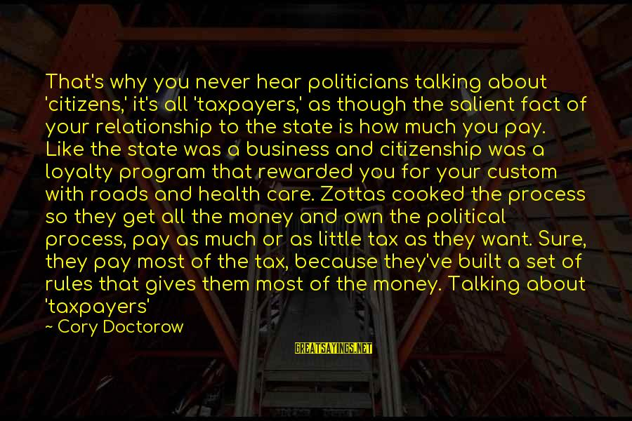 Tax Paying Sayings By Cory Doctorow: That's why you never hear politicians talking about 'citizens,' it's all 'taxpayers,' as though the
