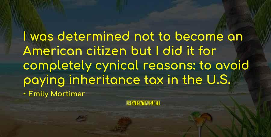 Tax Paying Sayings By Emily Mortimer: I was determined not to become an American citizen but I did it for completely
