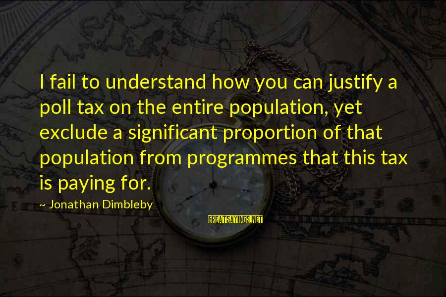 Tax Paying Sayings By Jonathan Dimbleby: I fail to understand how you can justify a poll tax on the entire population,
