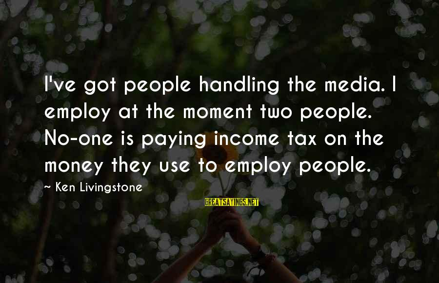 Tax Paying Sayings By Ken Livingstone: I've got people handling the media. I employ at the moment two people. No-one is