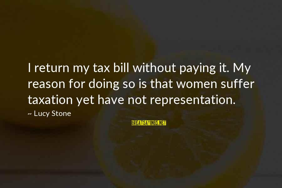 Tax Paying Sayings By Lucy Stone: I return my tax bill without paying it. My reason for doing so is that