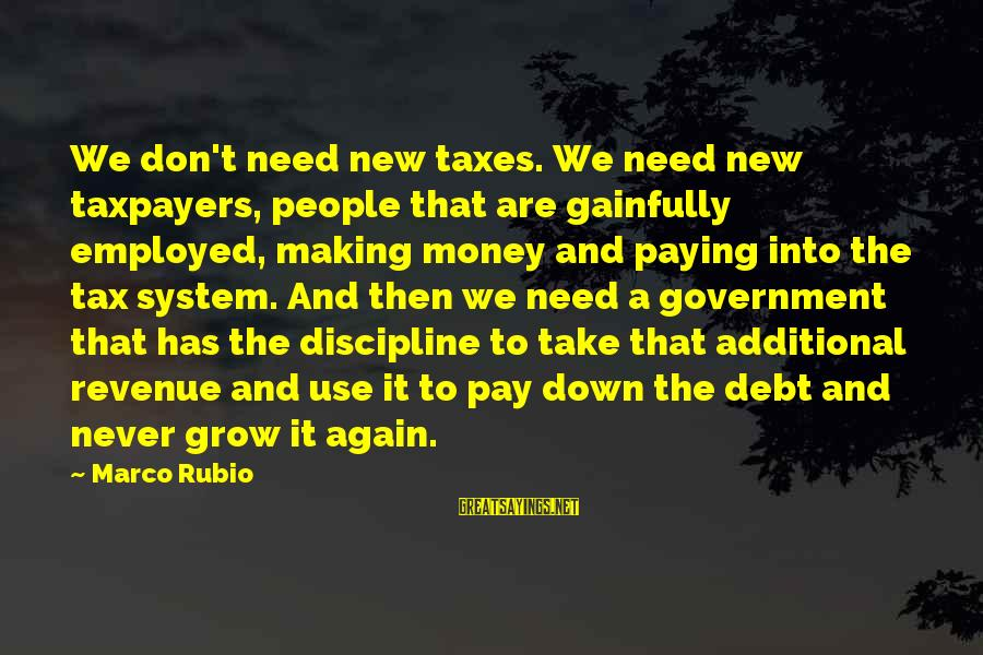 Tax Paying Sayings By Marco Rubio: We don't need new taxes. We need new taxpayers, people that are gainfully employed, making