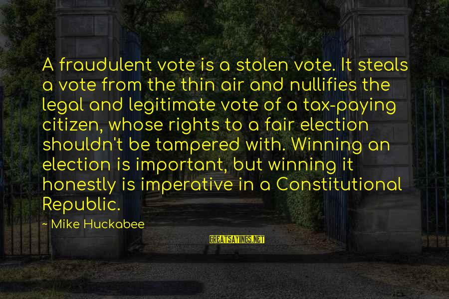 Tax Paying Sayings By Mike Huckabee: A fraudulent vote is a stolen vote. It steals a vote from the thin air