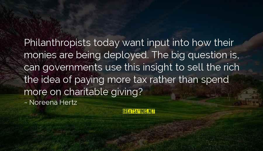 Tax Paying Sayings By Noreena Hertz: Philanthropists today want input into how their monies are being deployed. The big question is,