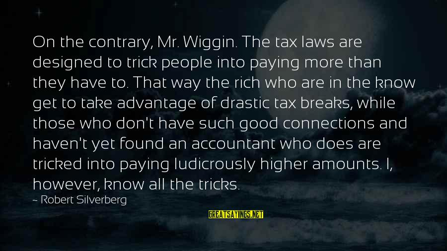 Tax Paying Sayings By Robert Silverberg: On the contrary, Mr. Wiggin. The tax laws are designed to trick people into paying