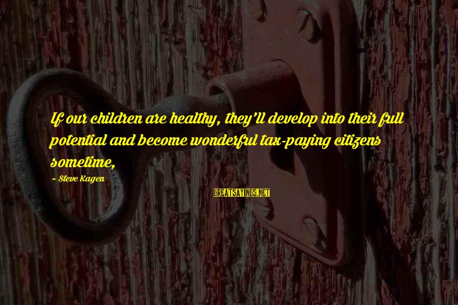 Tax Paying Sayings By Steve Kagen: If our children are healthy, they'll develop into their full potential and become wonderful tax-paying