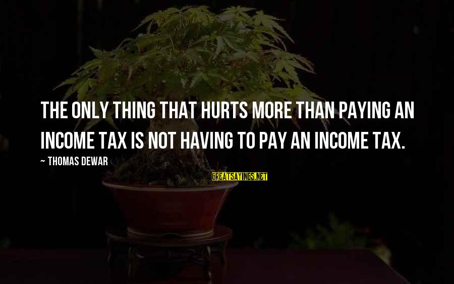 Tax Paying Sayings By Thomas Dewar: The only thing that hurts more than paying an income tax is not having to