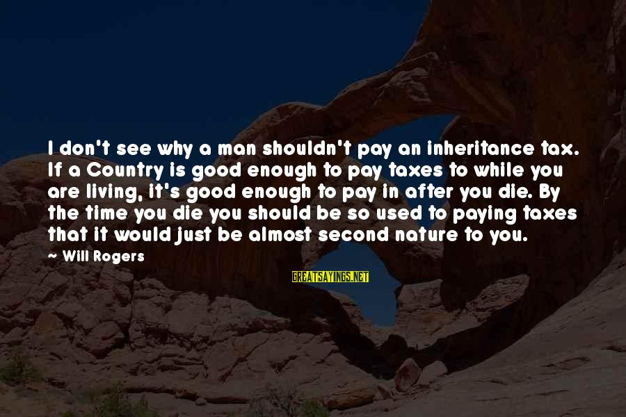 Tax Paying Sayings By Will Rogers: I don't see why a man shouldn't pay an inheritance tax. If a Country is