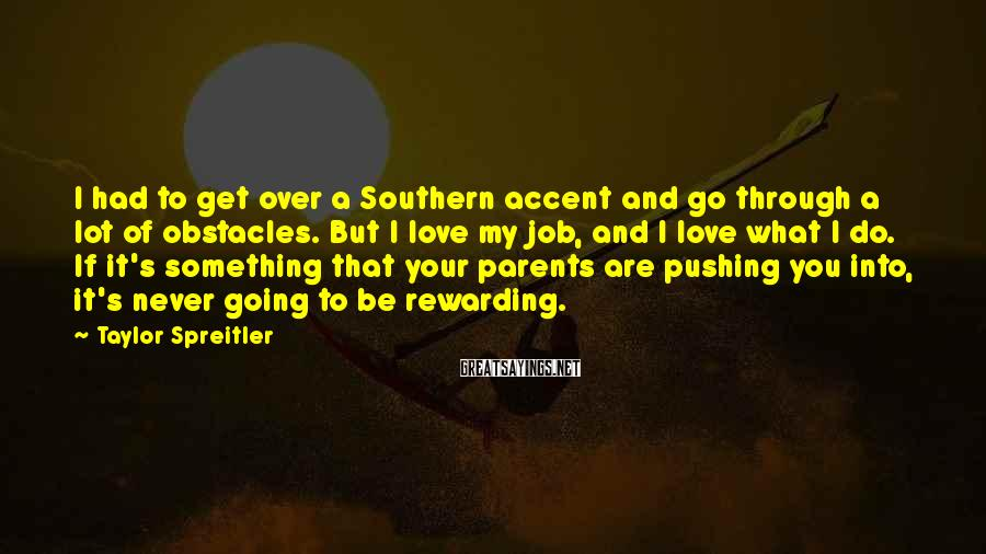 Taylor Spreitler Sayings: I had to get over a Southern accent and go through a lot of obstacles.