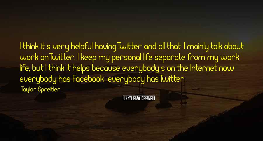 Taylor Spreitler Sayings: I think it's very helpful having Twitter and all that. I mainly talk about work