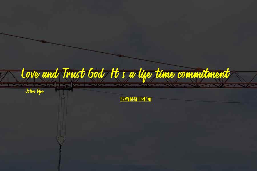 Tbs Sayings By John Dye: Love and Trust God, It's a life time commitment!!!