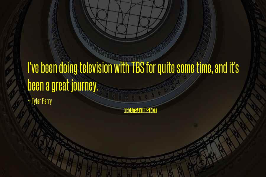 Tbs Sayings By Tyler Perry: I've been doing television with TBS for quite some time, and it's been a great