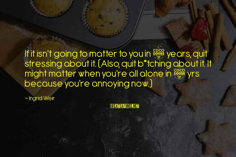 Tching Sayings By Ingrid Weir: If it isn't going to matter to you in 5 years, quit stressing about it.