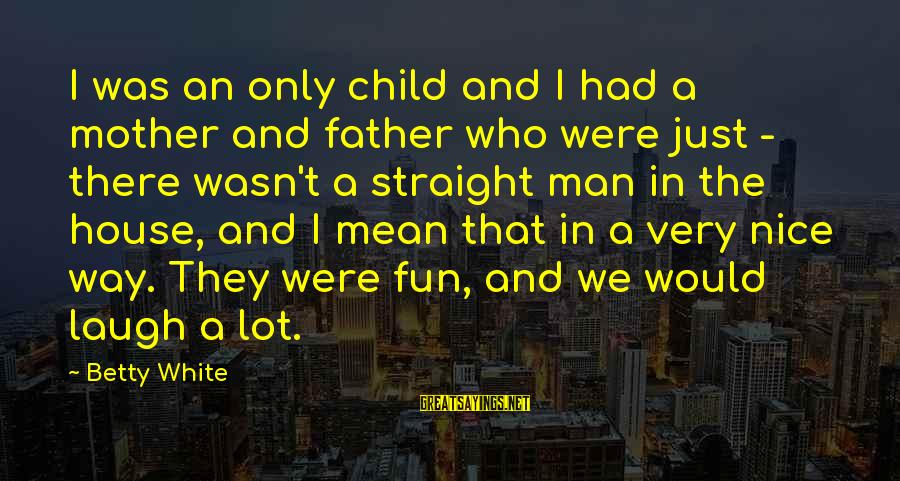 Teacher Burnout Sayings By Betty White: I was an only child and I had a mother and father who were just