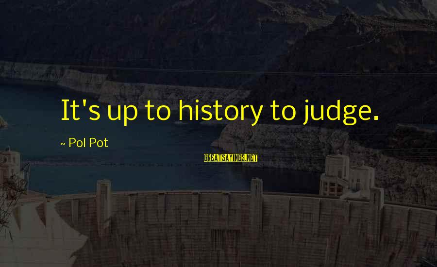 Teacher Burnout Sayings By Pol Pot: It's up to history to judge.