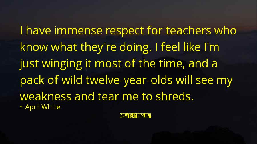 Teachers're Sayings By April White: I have immense respect for teachers who know what they're doing. I feel like I'm