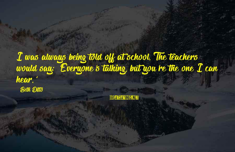 Teachers're Sayings By Beth Ditto: I was always being told off at school. The teachers would say: 'Everyone's talking, but
