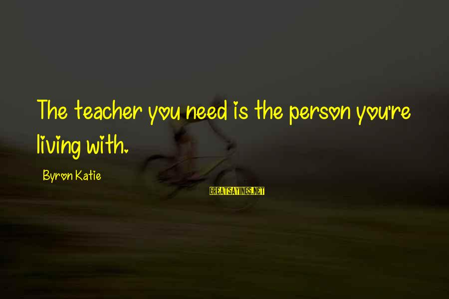Teachers're Sayings By Byron Katie: The teacher you need is the person you're living with.